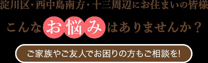 淀川区・西中島南方・十三周辺にお住いの皆様、こんなお悩みはありませんか?